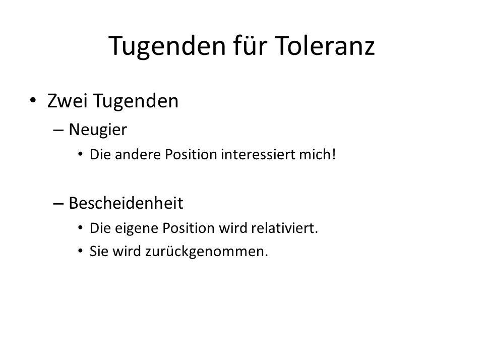 Tugenden für Toleranz Zwei Tugenden – Neugier Die andere Position interessiert mich! – Bescheidenheit Die eigene Position wird relativiert. Sie wird z