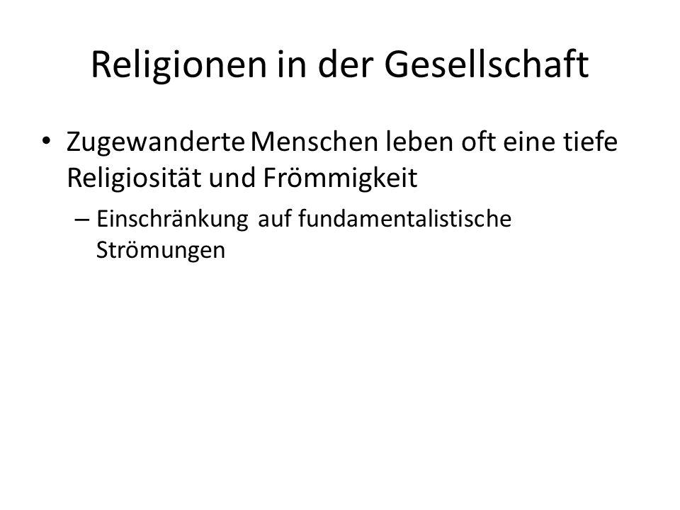 Religionen in der Gesellschaft Zugewanderte Menschen leben oft eine tiefe Religiosität und Frömmigkeit – Einschränkung auf fundamentalistische Strömungen
