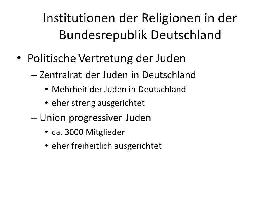 Institutionen der Religionen in der Bundesrepublik Deutschland Politische Vertretung der Juden – Zentralrat der Juden in Deutschland Mehrheit der Juden in Deutschland eher streng ausgerichtet – Union progressiver Juden ca.