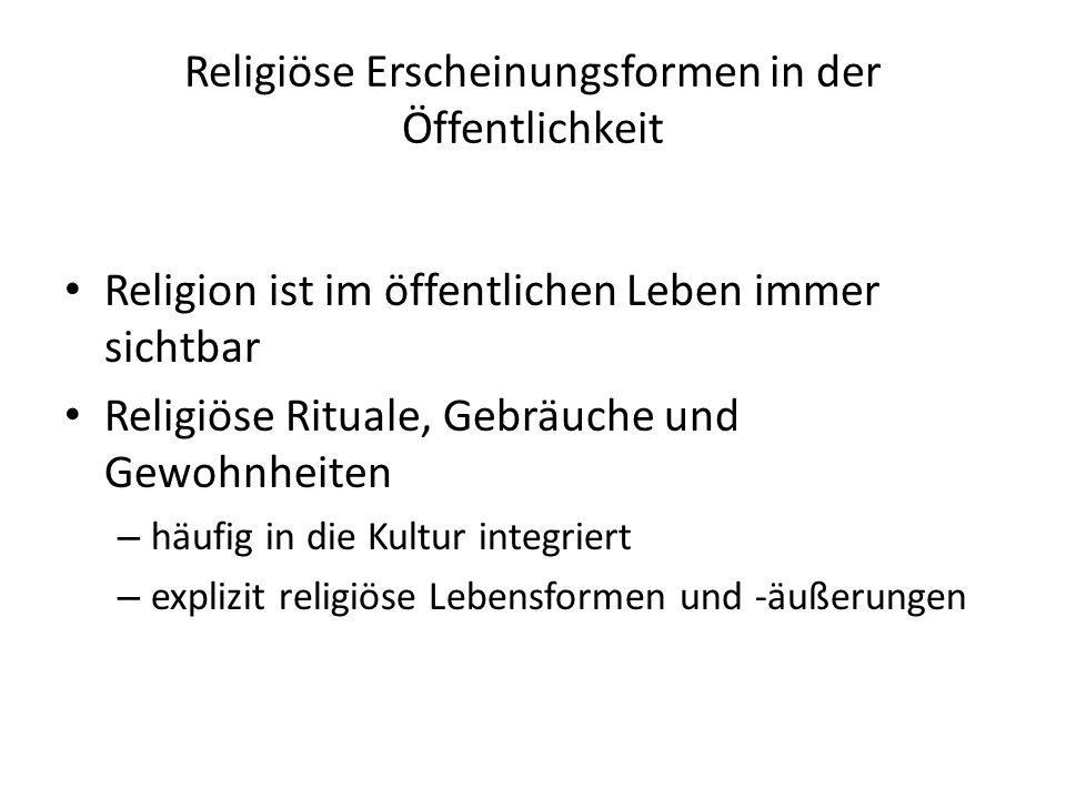 Religiöse Erscheinungsformen in der Öffentlichkeit Religion ist im öffentlichen Leben immer sichtbar Religiöse Rituale, Gebräuche und Gewohnheiten – häufig in die Kultur integriert – explizit religiöse Lebensformen und -äußerungen