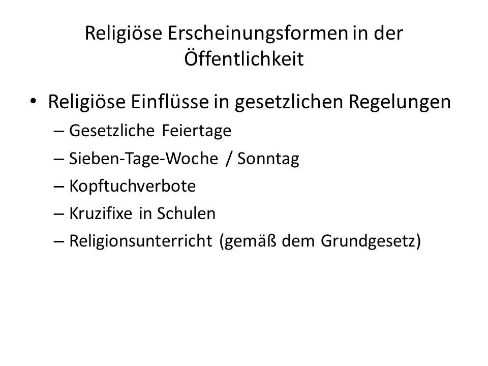 Religiöse Erscheinungsformen in der Öffentlichkeit Religiöse Einflüsse in gesetzlichen Regelungen – Gesetzliche Feiertage – Sieben-Tage-Woche / Sonntag – Kopftuchverbote – Kruzifixe in Schulen – Religionsunterricht (gemäß dem Grundgesetz)