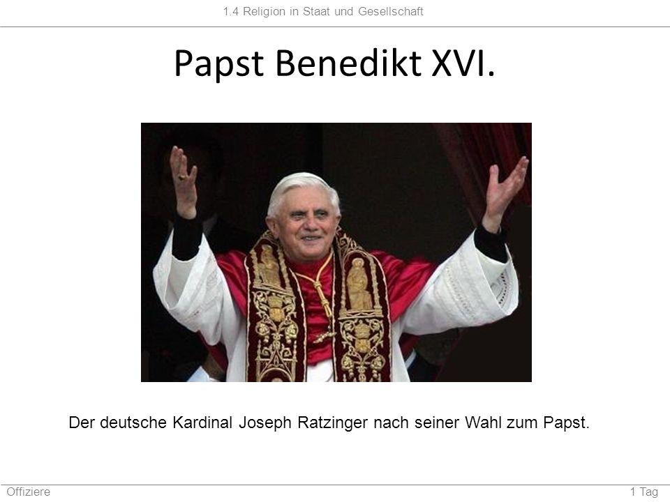 1.4 Religion in Staat und Gesellschaft Offiziere 1 Tag Papst Benedikt XVI. Der deutsche Kardinal Joseph Ratzinger nach seiner Wahl zum Papst.