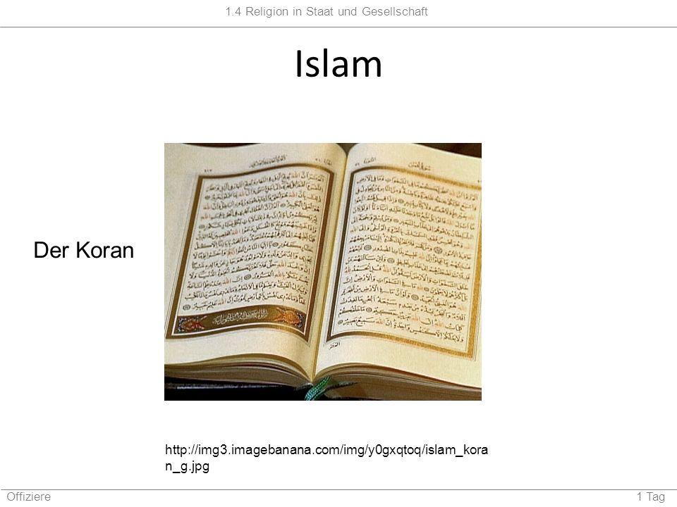 1.4 Religion in Staat und Gesellschaft Offiziere 1 Tag Islam http://img3.imagebanana.com/img/y0gxqtoq/islam_kora n_g.jpg Der Koran