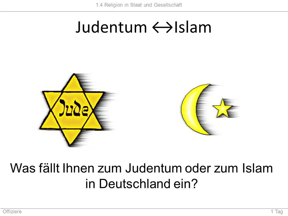 1.4 Religion in Staat und Gesellschaft Offiziere 1 Tag Judentum Islam Was fällt Ihnen zum Judentum oder zum Islam in Deutschland ein?
