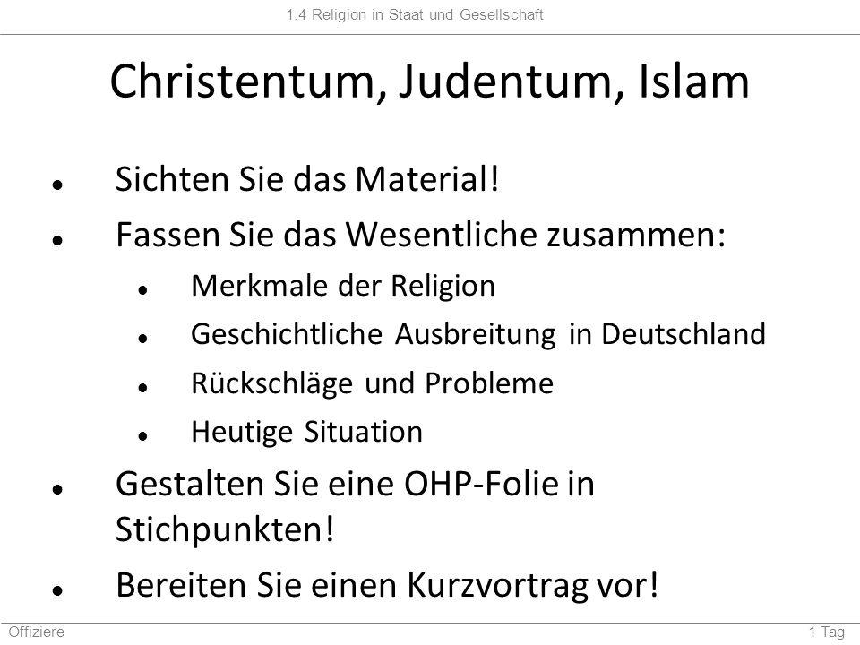 1.4 Religion in Staat und Gesellschaft Offiziere 1 Tag Christentum, Judentum, Islam Sichten Sie das Material! Fassen Sie das Wesentliche zusammen: Mer