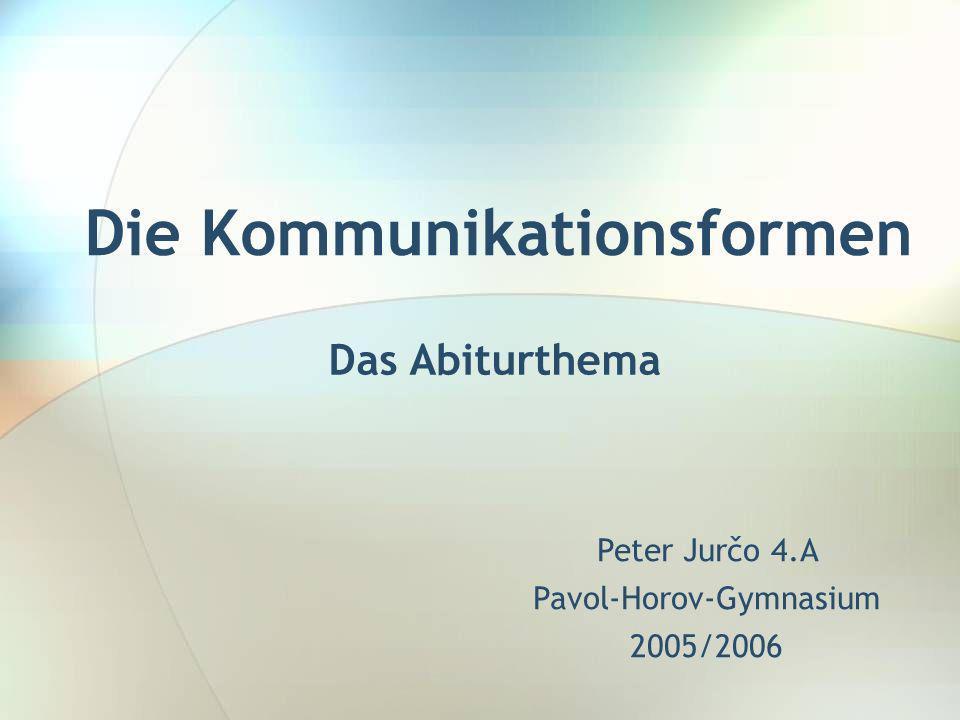 Die Kommunikationsformen Das Abiturthema Peter Jurčo 4.A Pavol-Horov-Gymnasium 2005/2006