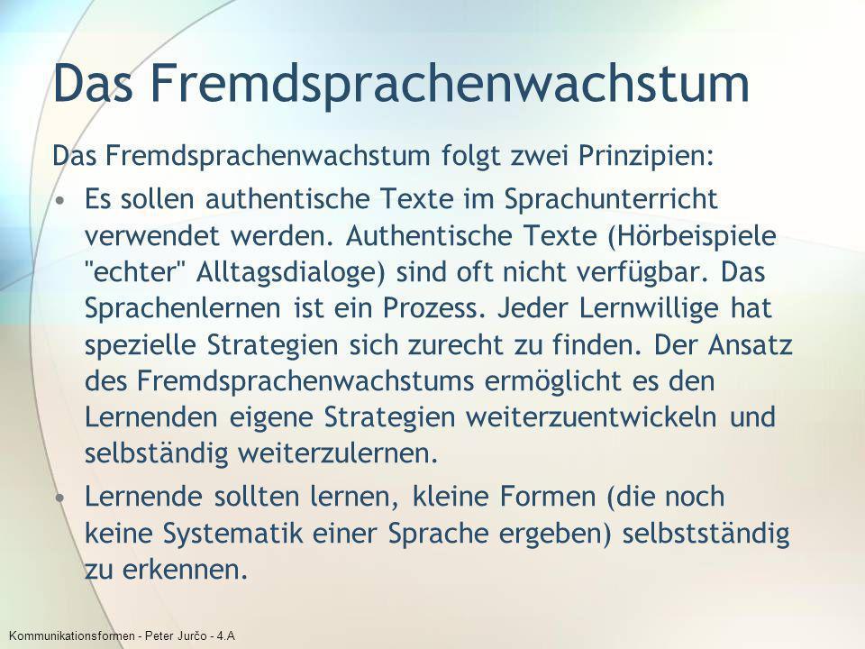 Kommunikationsformen - Peter Jurčo - 4.A Das Fremdsprachenwachstum Das Fremdsprachenwachstum folgt zwei Prinzipien: Es sollen authentische Texte im Sp