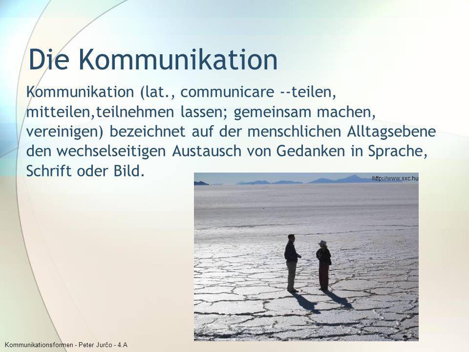 Kommunikationsformen - Peter Jurčo - 4.A Die Kommunikation Kommunikation (lat., communicare --teilen, mitteilen,teilnehmen lassen; gemeinsam machen, v