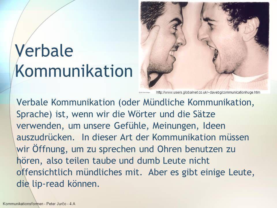 Kommunikationsformen - Peter Jurčo - 4.A Verbale Kommunikation Verbale Kommunikation (oder Mündliche Kommunikation, Sprache) ist, wenn wir die Wörter