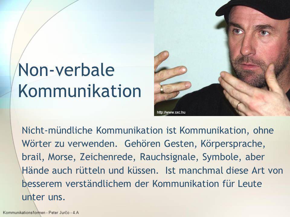 Kommunikationsformen - Peter Jurčo - 4.A Non-verbale Kommunikation Nicht-mündliche Kommunikation ist Kommunikation, ohne Wörter zu verwenden. Gehören