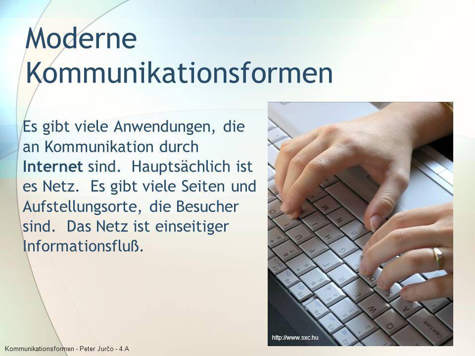Kommunikationsformen - Peter Jurčo - 4.A Moderne Kommunikationsformen Es gibt viele Anwendungen, die an Kommunikation durch Internet sind. Hauptsächli