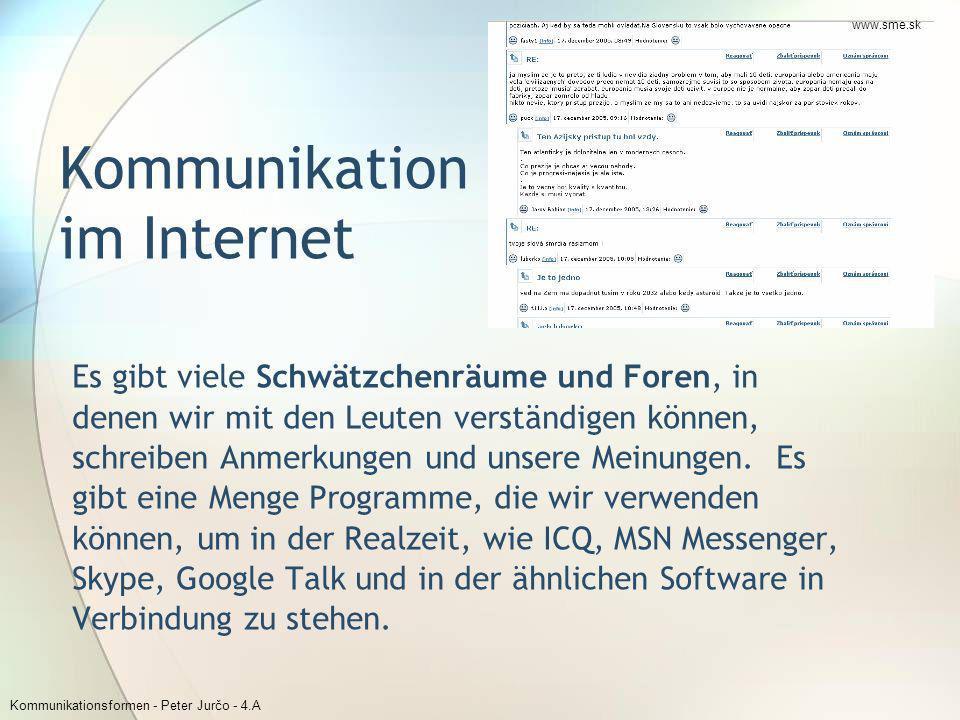 Kommunikationsformen - Peter Jurčo - 4.A Es gibt viele Schwätzchenräume und Foren, in denen wir mit den Leuten verständigen können, schreiben Anmerkun
