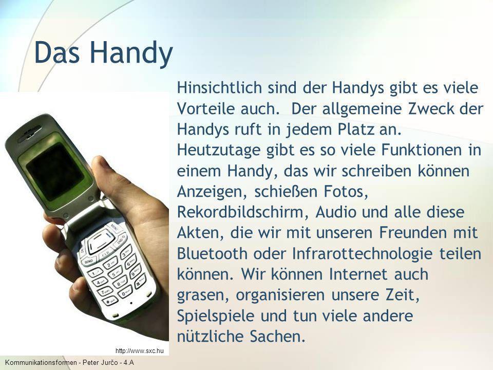 Kommunikationsformen - Peter Jurčo - 4.A Das Handy Hinsichtlich sind der Handys gibt es viele Vorteile auch. Der allgemeine Zweck der Handys ruft in j