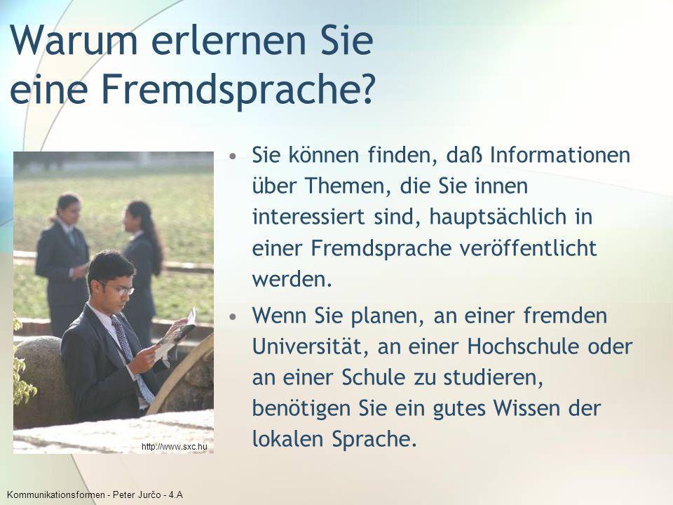 Kommunikationsformen - Peter Jurčo - 4.A Warum erlernen Sie eine Fremdsprache? Sie können finden, daß Informationen über Themen, die Sie innen interes