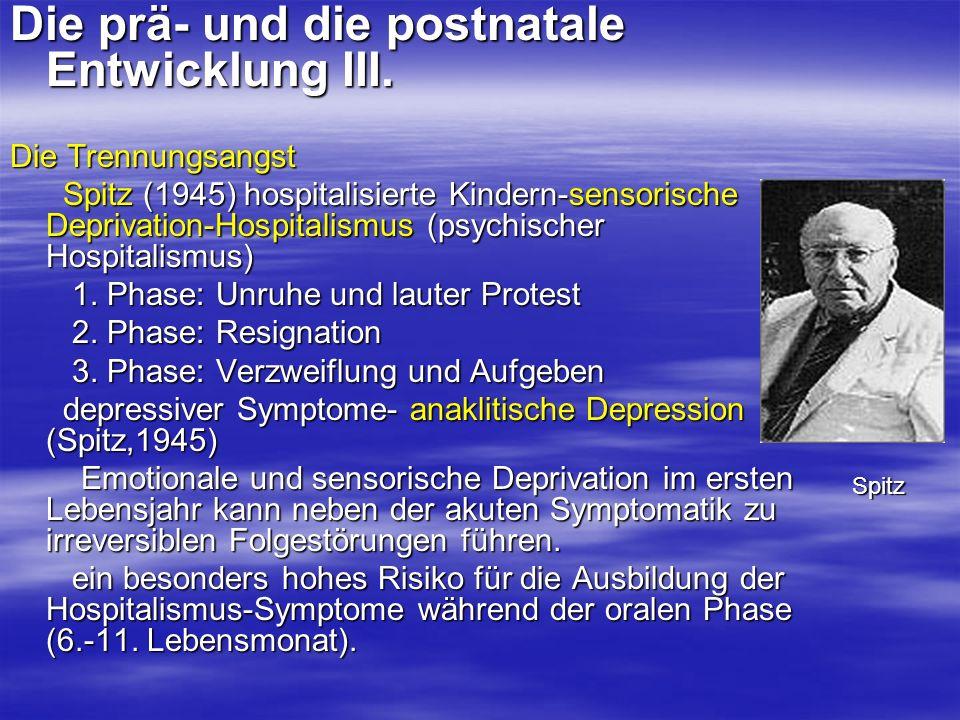 Die prä- und die postnatale Entwicklung III. Die Trennungsangst Spitz (1945) hospitalisierte Kindern-sensorische Deprivation-Hospitalismus (psychische