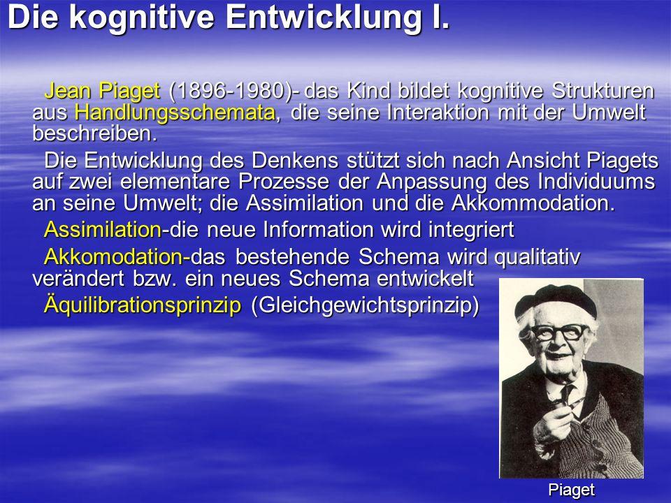Die kognitive Entwicklung I. Jean Piaget (1896-1980)- das Kind bildet kognitive Strukturen aus Handlungsschemata, die seine Interaktion mit der Umwelt