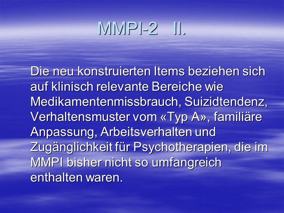 MMPI-2 II. Die neu konstruierten Items beziehen sich auf klinisch relevante Bereiche wie Medikamentenmissbrauch, Suizidtendenz, Verhaltensmuster vom «