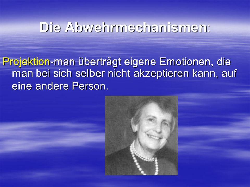 Die Abwehrmechanismen: Projektion-man überträgt eigene Emotionen, die man bei sich selber nicht akzeptieren kann, auf eine andere Person.