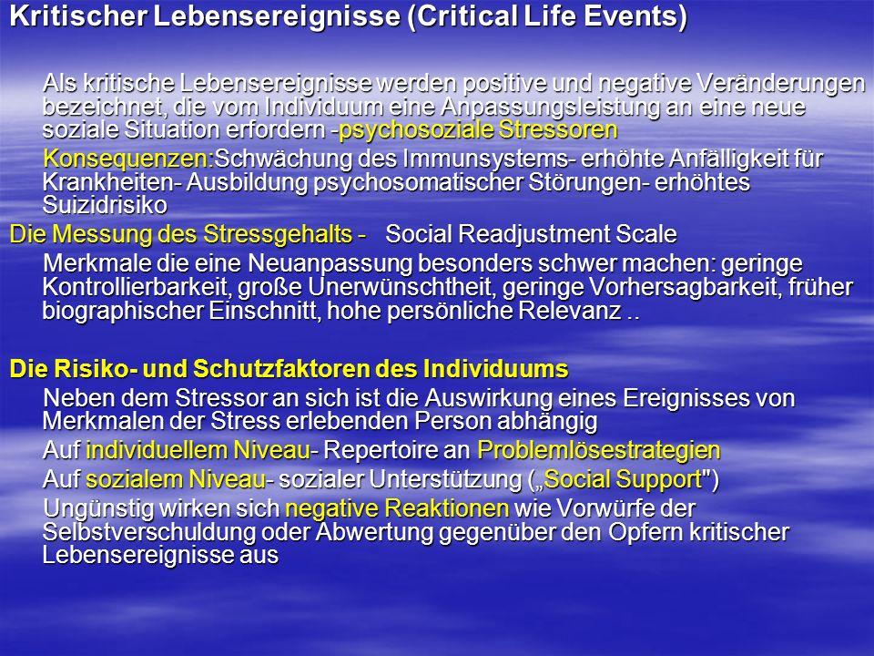 Kritischer Lebensereignisse (Critical Life Events) Als kritische Lebensereignisse werden positive und negative Veränderungen bezeichnet, die vom Individuum eine Anpassungsleistung an eine neue soziale Situation erfordern -psychosoziale Stressoren Als kritische Lebensereignisse werden positive und negative Veränderungen bezeichnet, die vom Individuum eine Anpassungsleistung an eine neue soziale Situation erfordern -psychosoziale Stressoren Konsequenzen:Schwächung des Immunsystems- erhöhte Anfälligkeit für Krankheiten- Ausbildung psychosomatischer Störungen- erhöhtes Suizidrisiko Konsequenzen:Schwächung des Immunsystems- erhöhte Anfälligkeit für Krankheiten- Ausbildung psychosomatischer Störungen- erhöhtes Suizidrisiko Die Messung des Stressgehalts - Social Readjustment Scale Merkmale die eine Neuanpassung besonders schwer machen: geringe Kontrollierbarkeit, große Unerwünschtheit, geringe Vorhersagbarkeit, früher biographischer Einschnitt, hohe persönliche Relevanz..