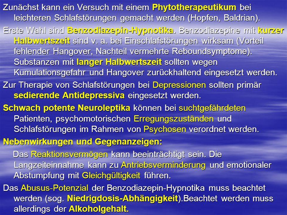 Zunächst kann ein Versuch mit einem Phytotherapeutikum bei leichteren Schlafstörungen gemacht werden (Hopfen, Baldrian). Erste Wahl sind Benzodiazepin