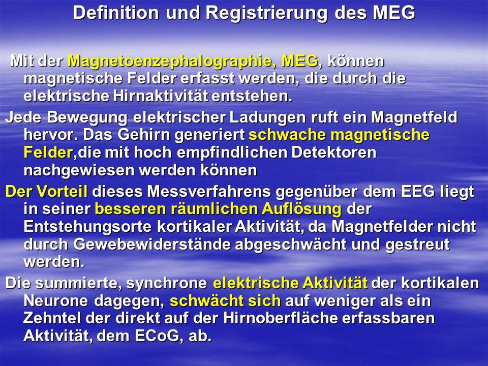 Definition und Registrierung des MEG Mit der Magnetoenzephalographie, MEG, können magnetische Felder erfasst werden, die durch die elektrische Hirnakt