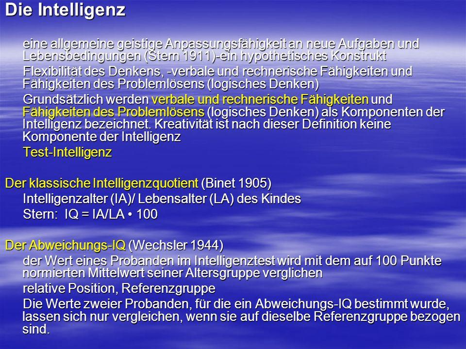 Die Theorien und die Modelle der Intelligenz Das Zwei-Faktoren-Modell von Spearman Allgemeine- und spezifische Intelligenzleistung Allgemeine- und spezifische Intelligenzleistung Generalfaktor (g-Faktor)-, spezifische Intelligenzfaktoren (s-Faktoren) Generalfaktor (g-Faktor)-, spezifische Intelligenzfaktoren (s-Faktoren) Mehrfaktorentheorie der Intelligenz (Thurstone) sieben Primärfaktoren: Rechenfähigkeit, Sprachverständnis,Wortflüssigkeit, räumliche Vorstellung, Gedächtnis, logisches Denken, sieben Primärfaktoren: Rechenfähigkeit, Sprachverständnis,Wortflüssigkeit, räumliche Vorstellung, Gedächtnis, logisches Denken, Wahrnehmungsgeschwindigkeit Wahrnehmungsgeschwindigkeit Modell der fluiden und kristallinen Intelligenz (Catell) fluide Intelligenz (kulturunabhängig), kristalline Intelligenz (kulturabhängig) fluide Intelligenz (kulturunabhängig), kristalline Intelligenz (kulturabhängig) Die Intelligenztests HAWIE/HAWIK (Hamburg Wechsler Intelligenztest) HAWIE/HAWIK (Hamburg Wechsler Intelligenztest) Verbal-IQ und ein Handlungs-IQ wird berechnet, deren Mittelwert den Gesamt-IQ ergibt Verbal-IQ und ein Handlungs-IQ wird berechnet, deren Mittelwert den Gesamt-IQ ergibt IST (Intelligenz-Struktur-Test) IST (Intelligenz-Struktur-Test) verbales, figurales und numerisches Unterteil verbales, figurales und numerisches Unterteil prognostische Validität - positiven Auswirkungen von lebenslangem Lernen prognostische Validität - positiven Auswirkungen von lebenslangem Lernen die fluide Intelligenz nimmt ab dem 60.