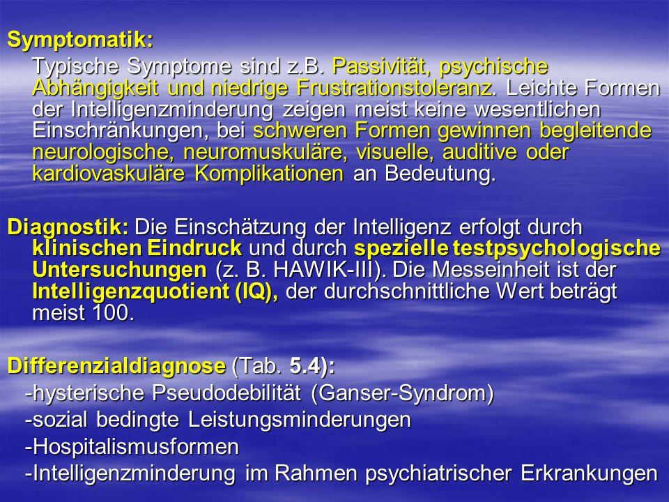 Symptomatik: Typische Symptome sind z.B. Passivität, psychische Abhängigkeit und niedrige Frustrationstoleranz. Leichte Formen der Intelligenzminderun