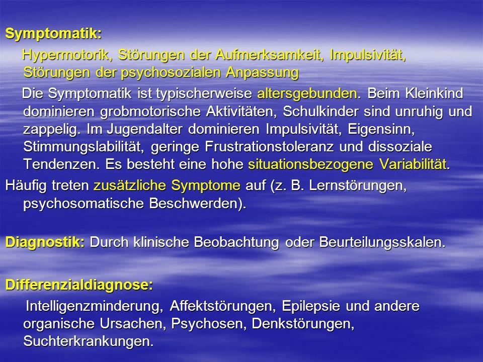 Symptomatik: Hypermotorik, Störungen der Aufmerksamkeit, Impulsivität, Störungen der psychosozialen Anpassung Hypermotorik, Störungen der Aufmerksamke