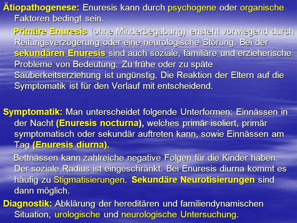 Ätiopathogenese: Enuresis kann durch psychogene oder organische Faktoren bedingt sein. Primäre Enuresis (ohne Minderbegabung) ensteht vorwiegend durch