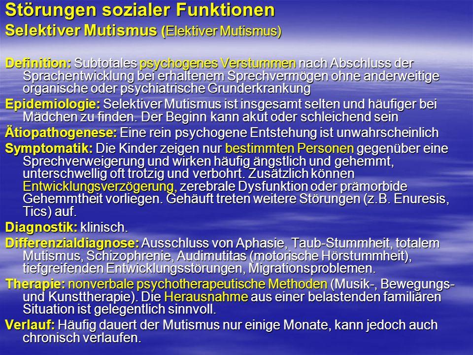 Störungen sozialer Funktionen Selektiver Mutismus (Elektiver Mutismus) Definition: Subtotales psychogenes Verstummen nach Abschluss der Sprachentwickl