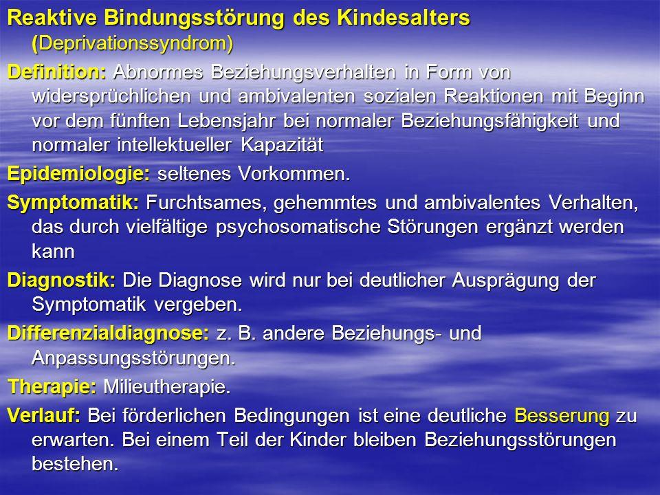Reaktive Bindungsstörung des Kindesalters (Deprivationssyndrom) Definition: Abnormes Beziehungsverhalten in Form von widersprüchlichen und ambivalente