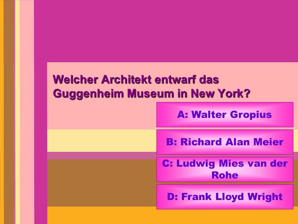Welcher Architekt entwarf das Guggenheim Museum in New York? A: Walter Gropius B: Richard Alan Meier C: Ludwig Mies van der Rohe D: Frank Lloyd Wright