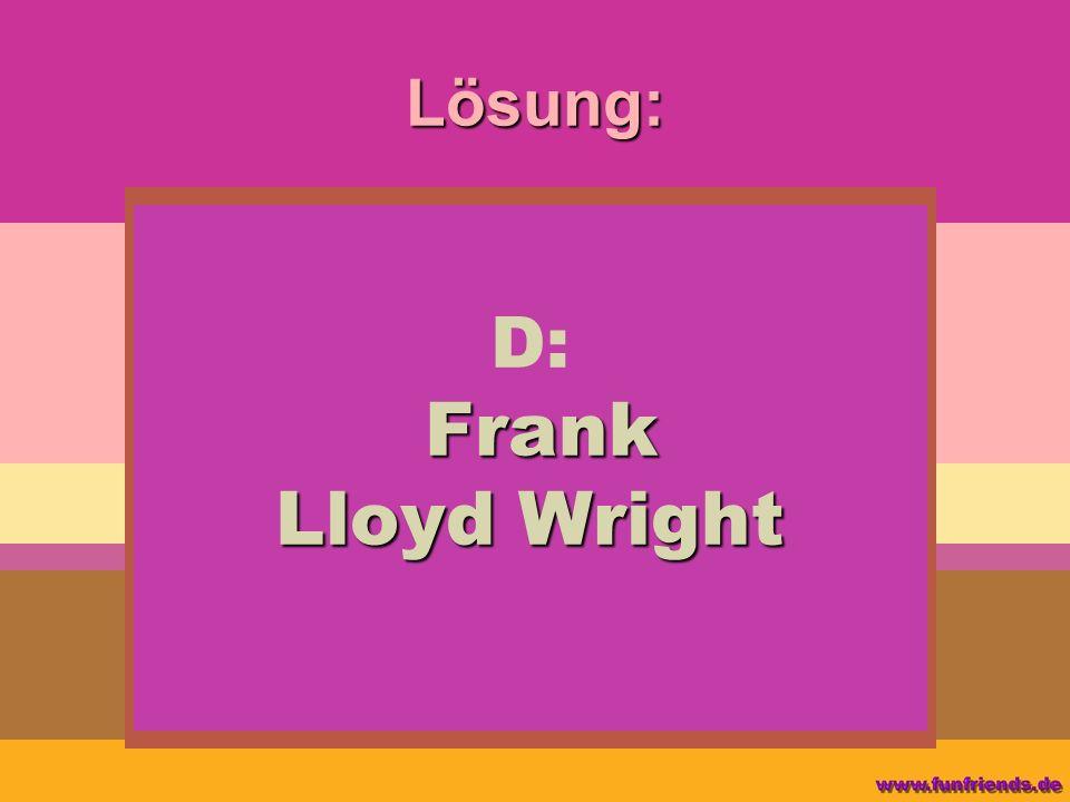 Lösung: Frank Lloyd Wright D: Frank Lloyd Wright