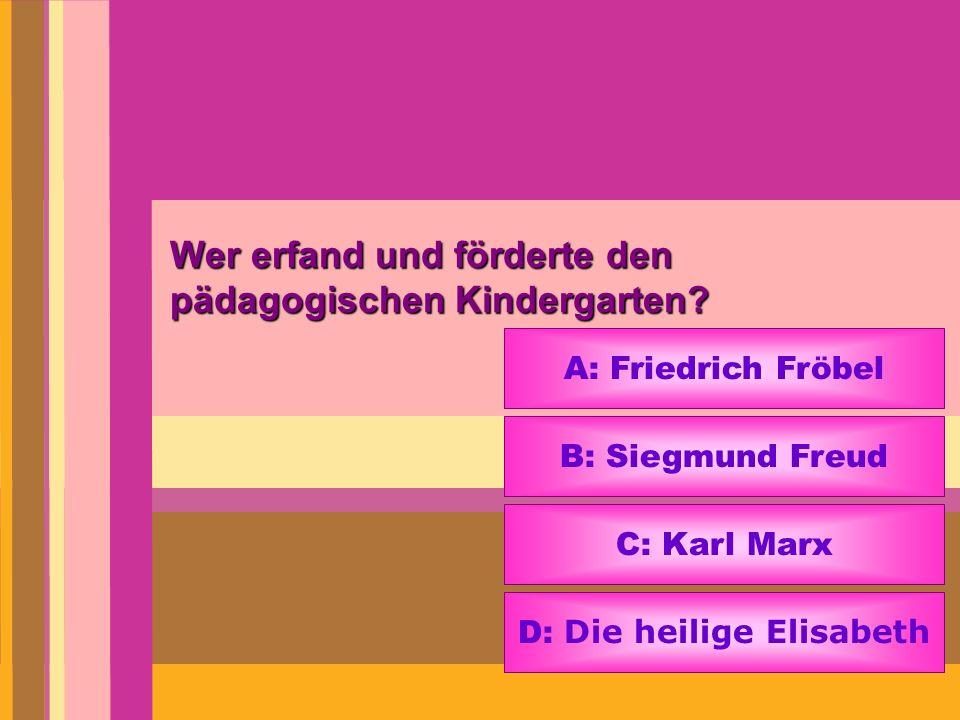 Wer erfand und förderte den pädagogischen Kindergarten? A: Friedrich Fröbel B: Siegmund Freud C: Karl Marx D: Die heilige Elisabeth