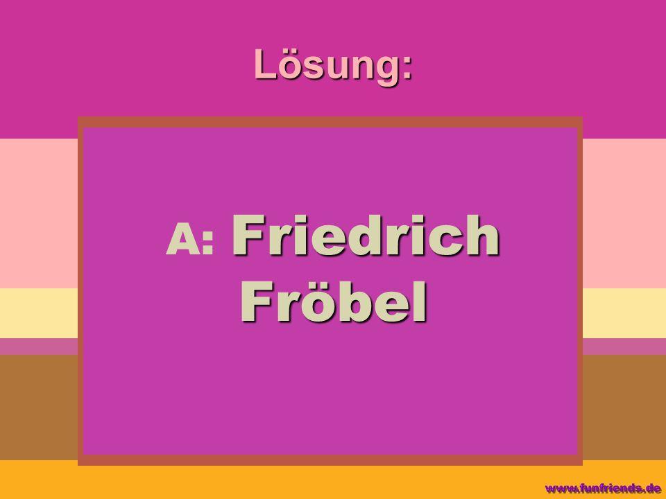 Lösung: Friedrich Fröbel A: Friedrich Fröbel