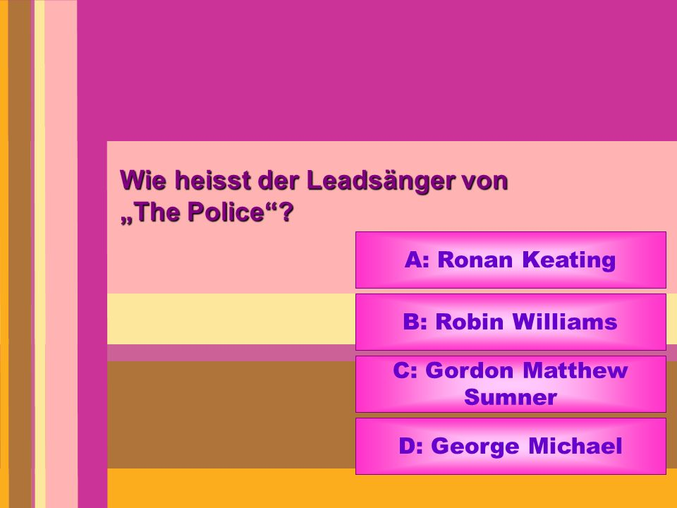 Wie heisst der Leadsänger von The Police? A: Ronan Keating B: Robin Williams C: Gordon Matthew Sumner D: George Michael