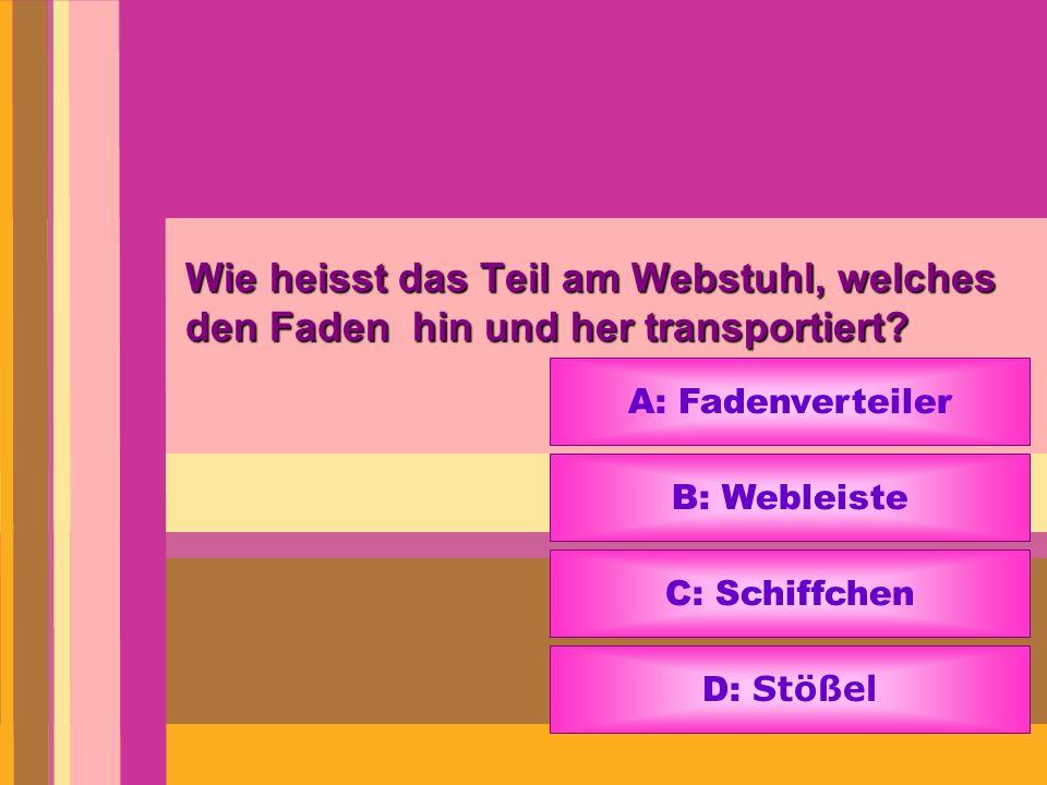 Wie heisst das Teil am Webstuhl, welches den Faden hin und her transportiert? A: Fadenverteiler B: Webleiste C: Schiffchen D: Stößel
