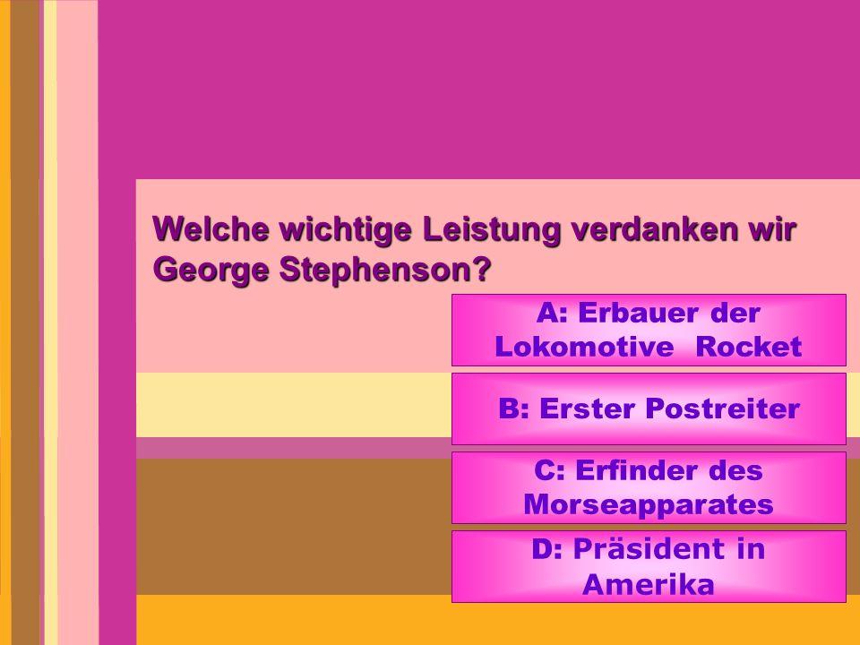 Welche wichtige Leistung verdanken wir George Stephenson? A: Erbauer der Lokomotive Rocket B: Erster Postreiter C: Erfinder des Morseapparates D: Präs