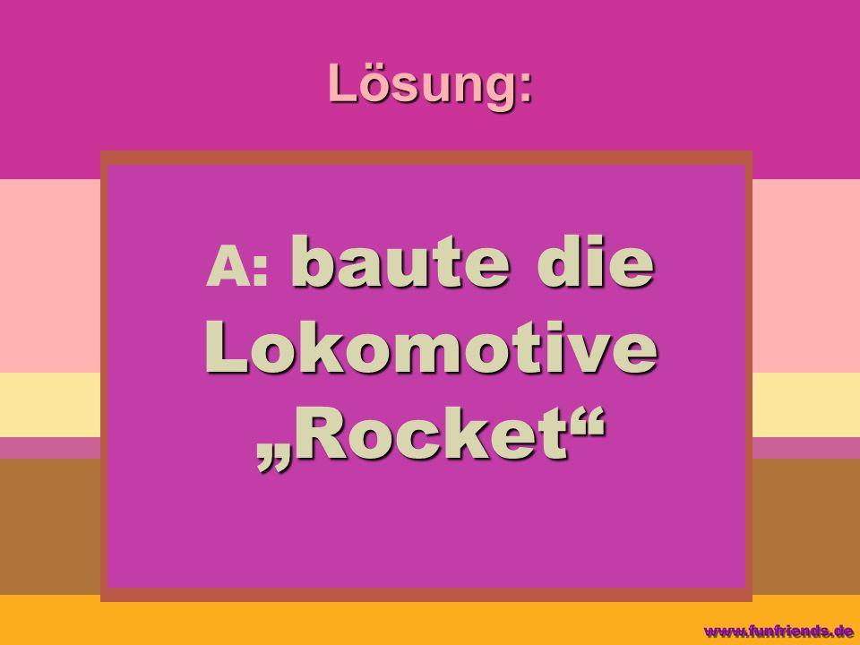 Lösung: baute die Lokomotive Rocket A: baute die Lokomotive Rocket