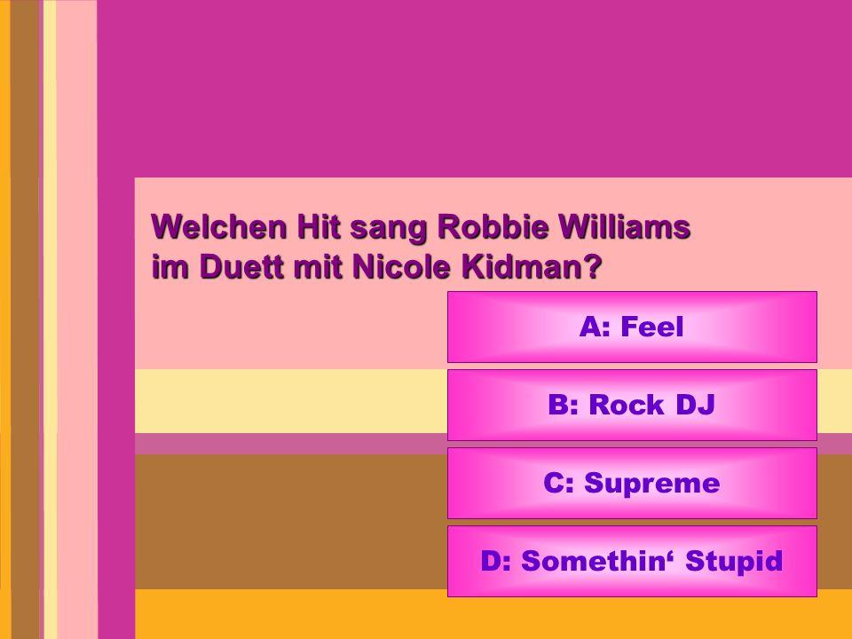 Welchen Hit sang Robbie Williams im Duett mit Nicole Kidman? A: Feel B: Rock DJ C: Supreme D: Somethin Stupid