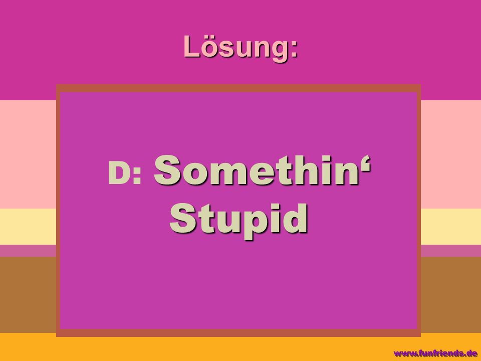 Lösung: Somethin Stupid D: Somethin Stupid