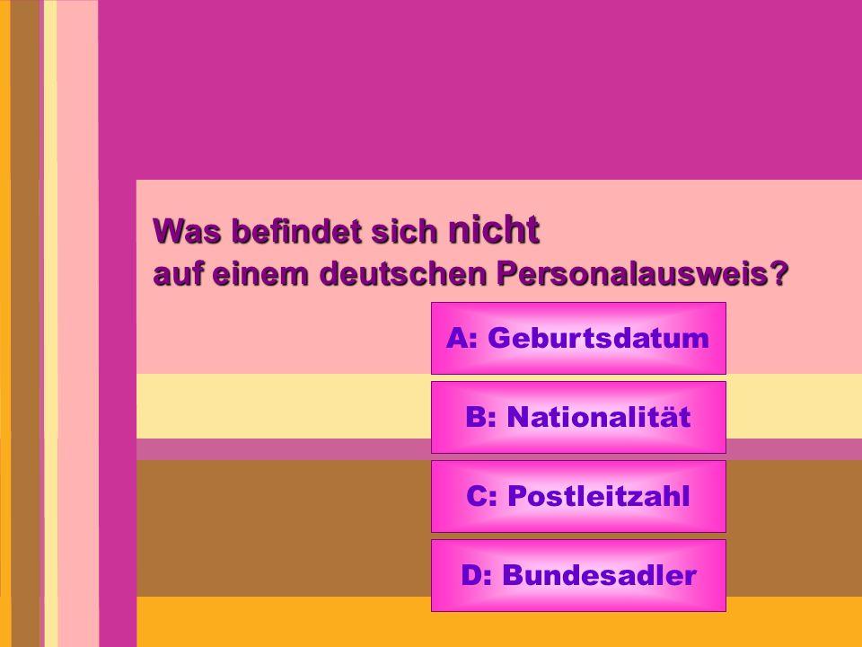 Was befindet sich nicht auf einem deutschen Personalausweis? A: Geburtsdatum B: Nationalität C: Postleitzahl D: Bundesadler