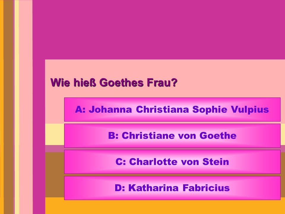 Wie hieß Goethes Frau? A: Johanna Christiana Sophie Vulpius B: Christiane von Goethe C: Charlotte von Stein D: Katharina Fabricius
