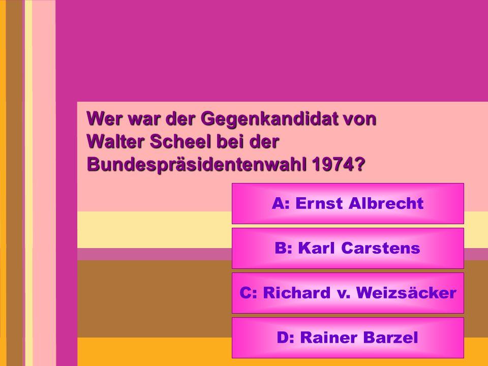 Wer war der Gegenkandidat von Walter Scheel bei der Bundespräsidentenwahl 1974? A: Ernst Albrecht B: Karl Carstens C: Richard v. Weizsäcker D: Rainer