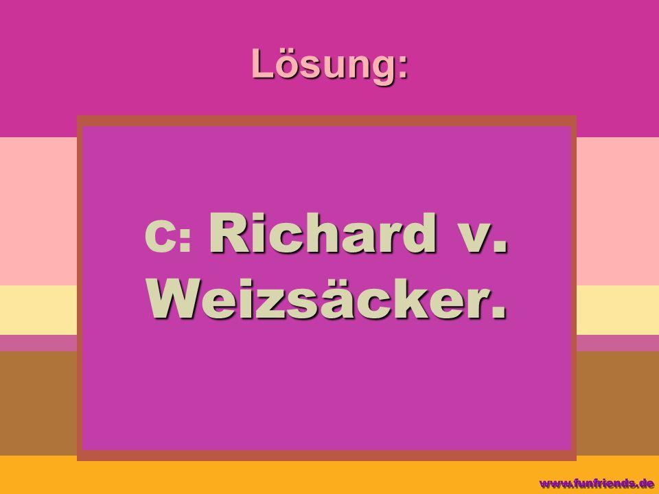 Lösung: Richard v. Weizsäcker. C: Richard v. Weizsäcker.