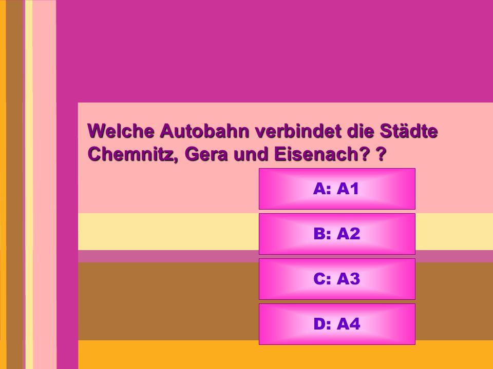 Welche Autobahn verbindet die Städte Chemnitz, Gera und Eisenach? ? A: A1 B: A2 C: A3 D: A4