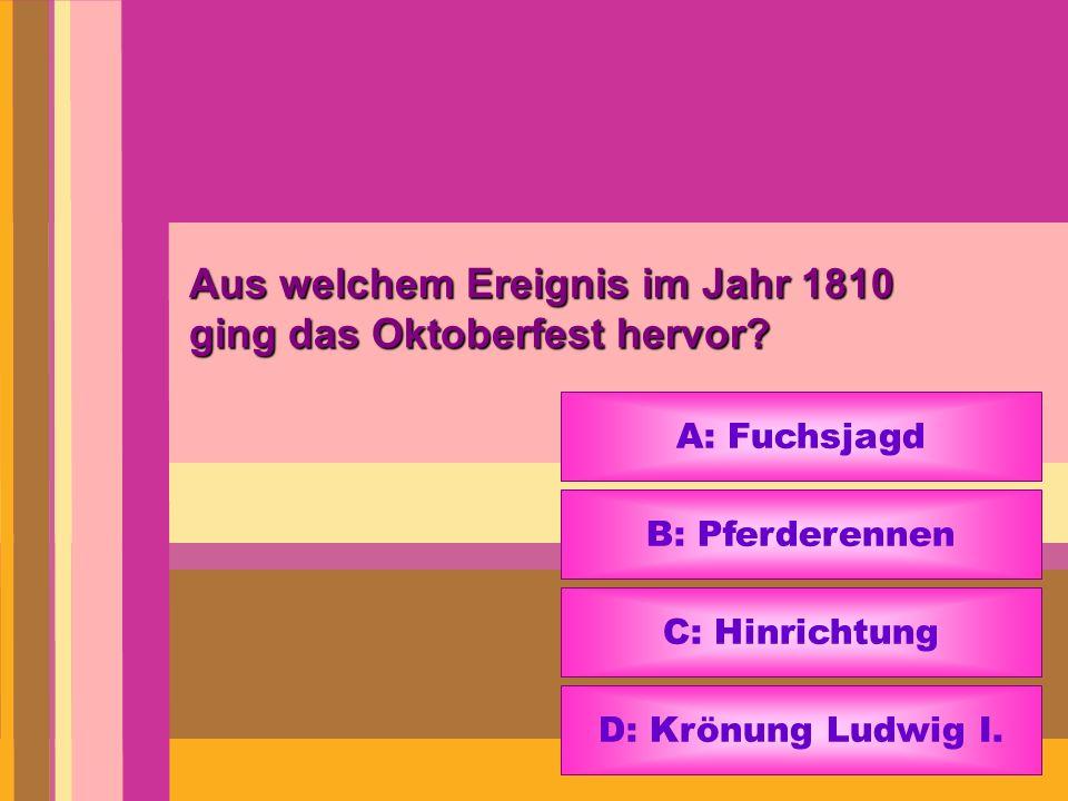 Aus welchem Ereignis im Jahr 1810 ging das Oktoberfest hervor? A: Fuchsjagd B: Pferderennen C: Hinrichtung D: Krönung Ludwig I.