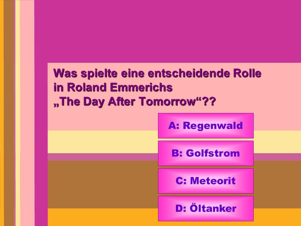 Was spielte eine entscheidende Rolle in Roland Emmerichs The Day After Tomorrow?? A: Regenwald B: Golfstrom C: Meteorit D: Öltanker