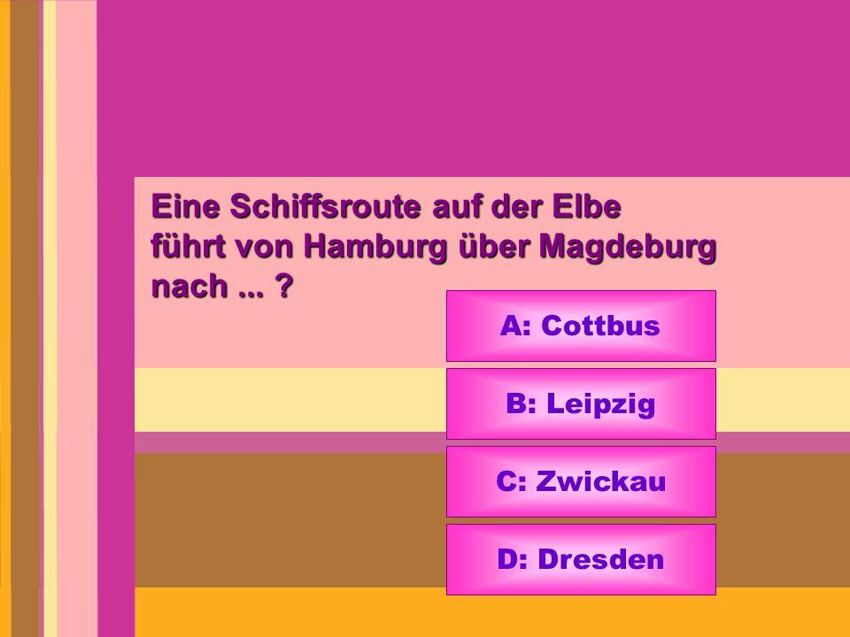 Eine Schiffsroute auf der Elbe führt von Hamburg über Magdeburg nach... ? A: Cottbus B: Leipzig C: Zwickau D: Dresden