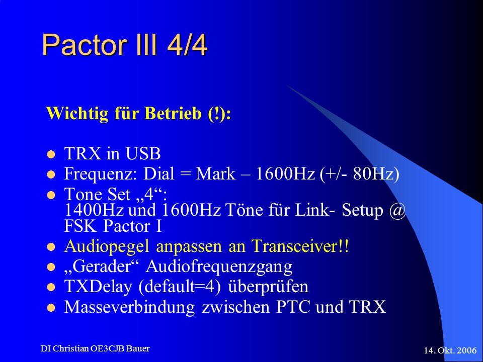 14. Okt. 2006 DI Christian OE3CJB Bauer Pactor III 4/4 Wichtig für Betrieb (!): TRX in USB Frequenz: Dial = Mark – 1600Hz (+/- 80Hz) Tone Set 4: 1400H